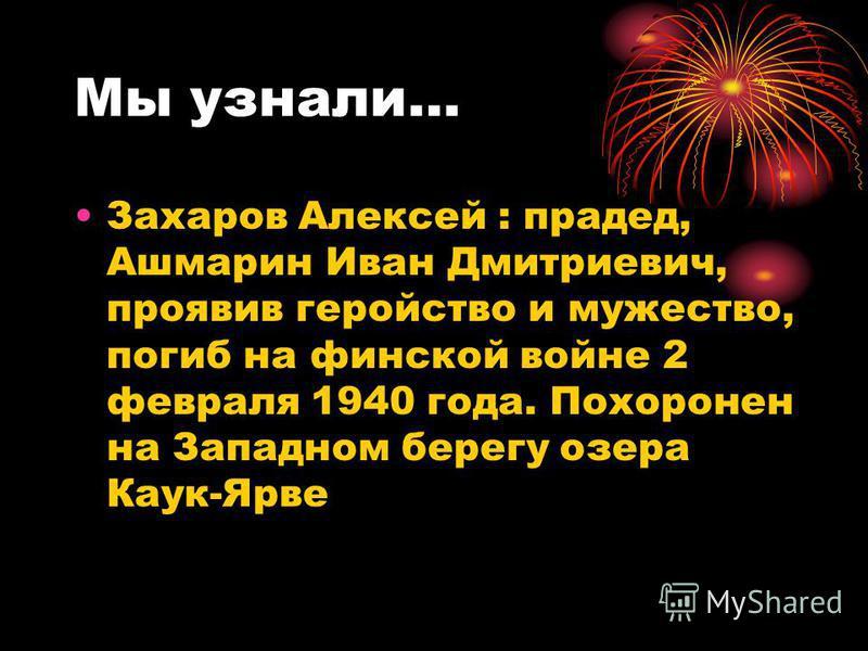 Мы узнали… Захаров Алексей : прадед, Ашмарин Иван Дмитриевич, проявив геройство и мужество, погиб на финской войне 2 февраля 1940 года. Похоронен на Западном берегу озера Каук-Ярве