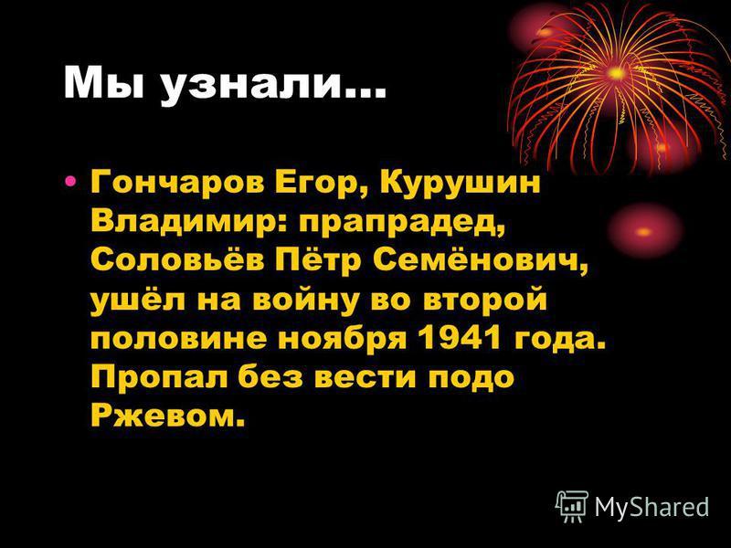 Мы узнали… Гончаров Егор, Курушин Владимир: прапрадед, Соловьёв Пётр Семёнович, ушёл на войну во второй половине ноября 1941 года. Пропал без вести подо Ржевом.
