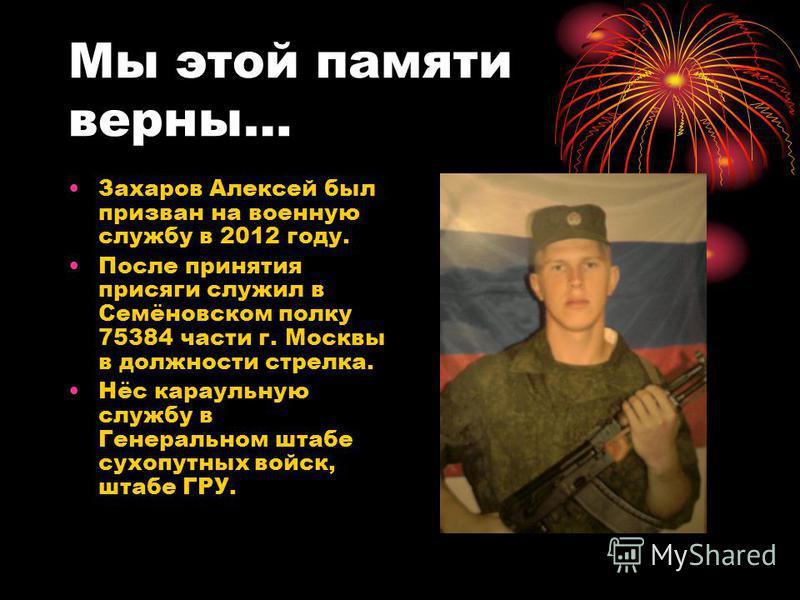 Мы этой памяти верны… Захаров Алексей был призван на военную службу в 2012 году. После принятия присяги служил в Семёновском полку 75384 части г. Москвы в должности стрелка. Нёс караульную службу в Генеральном штабе сухопутных войск, штабе ГРУ.