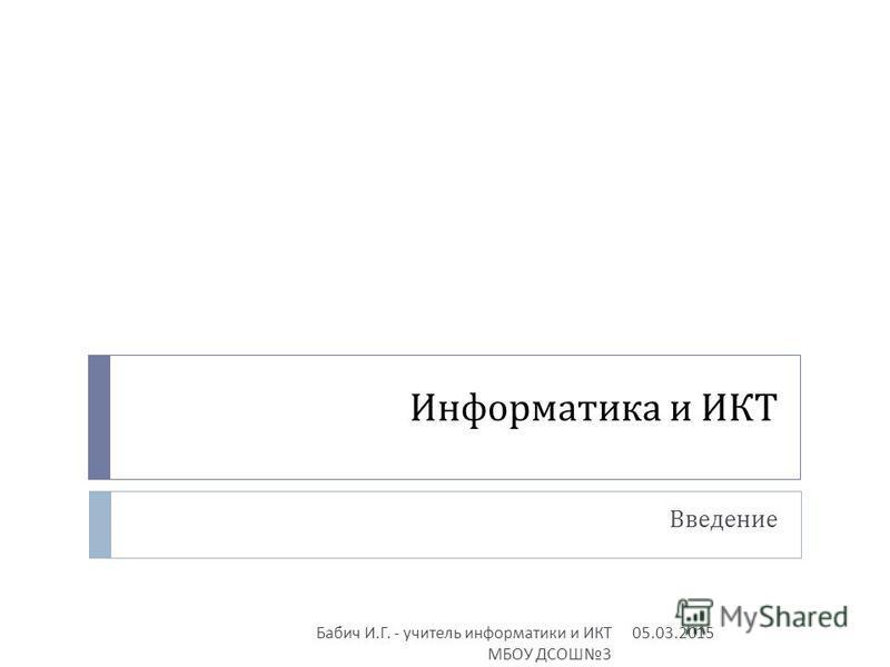 Информатика и ИКТ Введение 05.03.2015 Бабич И. Г. - учитель информатики и ИКТ МБОУ ДСОШ 3