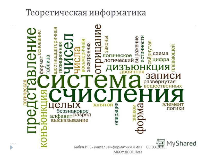 Теоретическая информатика 05.03.2015 Бабич И. Г. - учитель информатики и ИКТ МБОУ ДСОШ 3