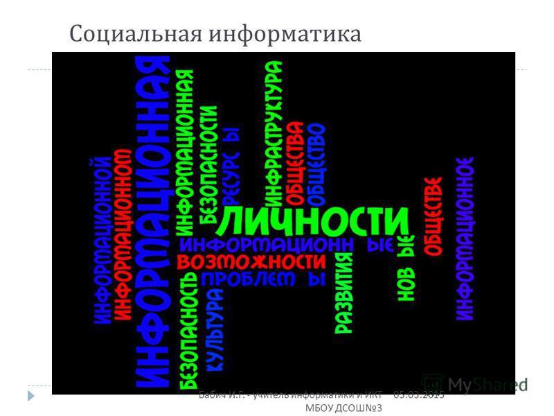 Социальная информатика 05.03.2015 Бабич И. Г. - учитель информатики и ИКТ МБОУ ДСОШ 3