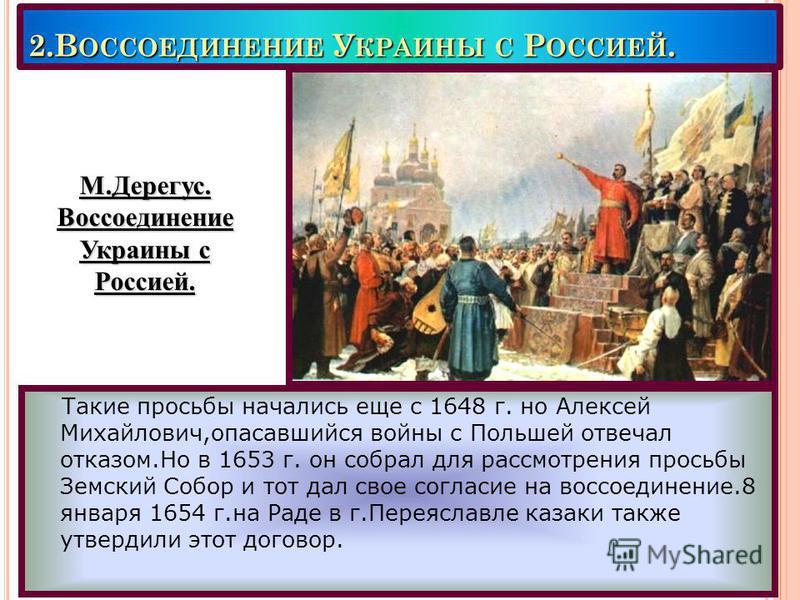 2. В ОССОЕДИНЕНИЕ У КРАИНЫ С Р ОССИЕЙ. Такие просьбы начались еще с 1648 г. но Алексей Михайлович,опасавшийся войны с Польшей отвечал отказом.Но в 1653 г. он собрал для рассмотрения просьбы Земский Собор и тот дал свое согласие на воссоединение.8 янв