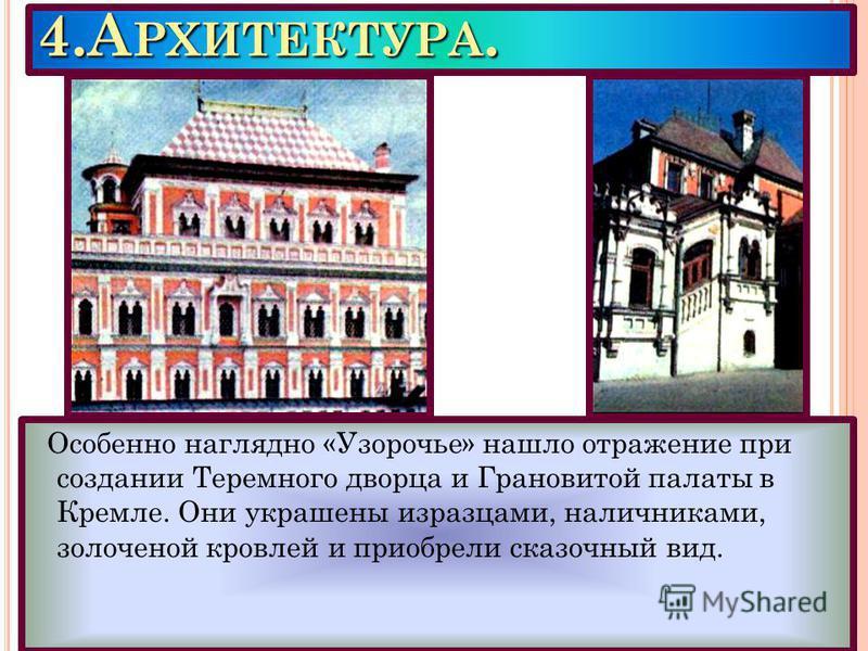 4. А РХИТЕКТУРА. Особенно наглядно «Узорочье» нашло отражение при создании Теремного дворца и Грановитой палаты в Кремле. Они украшены изразцами, наличниками, золоченой кровлей и приобрели сказочный вид.