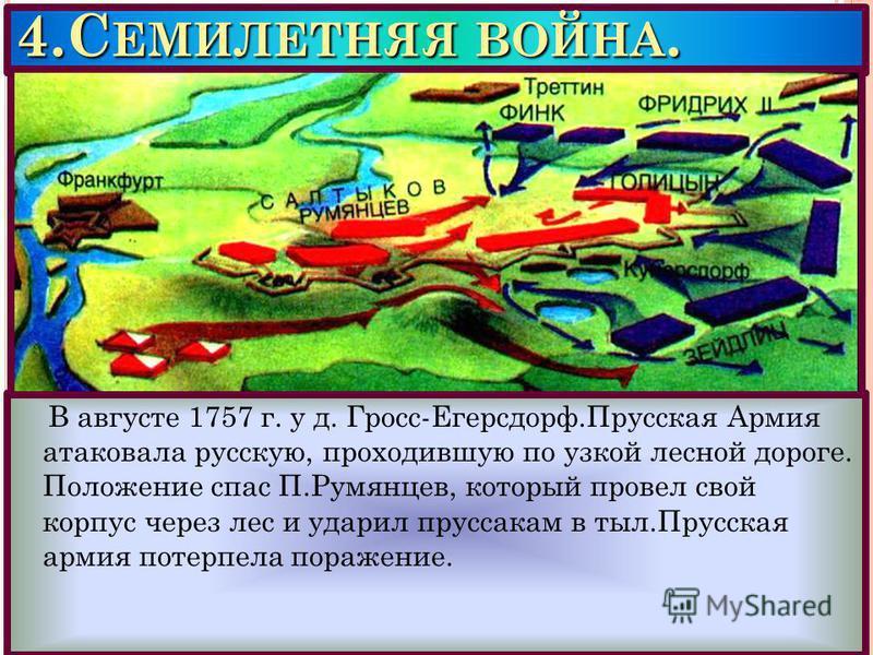 4. С ЕМИЛЕТНЯЯ ВОЙНА. В августе 1757 г. у д. Гросс-Егерсдорф.Прусская Армия атаковала русскую, проходившую по узкой лесной дороге. Положение спас П.Румянцев, который провел свой корпус через лес и ударил пруссакам в тыл.Прусская армия потерпела пораж