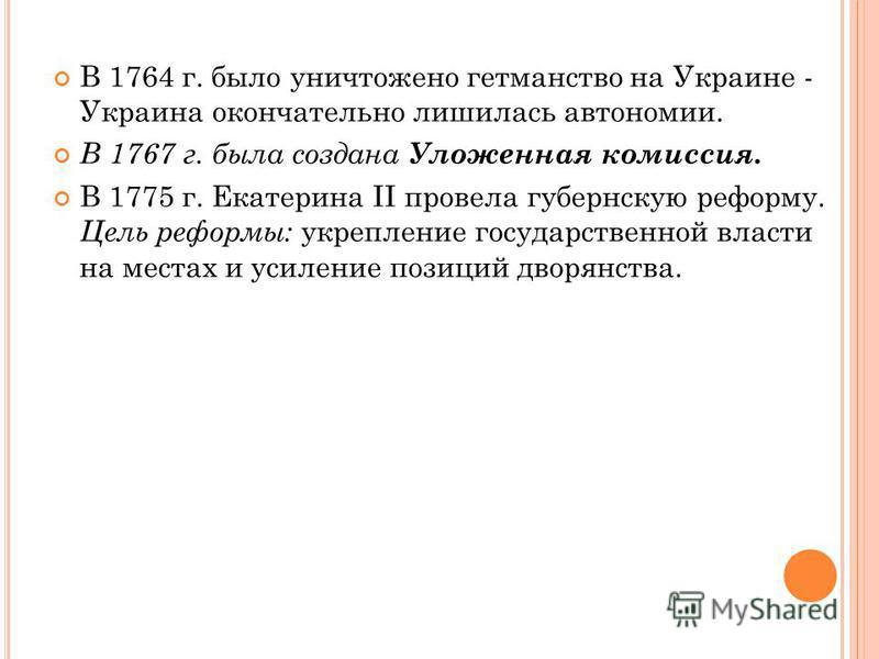 В 1764 г. было уничтожено гетманство на Украине - Украина окончательно лишилась автономии. В 1767 г. была создана Уложенная комиссия. В 1775 г. Екатерина II провела губернскую реформу. Цель реформы: укрепление государственной власти на местах и усиле