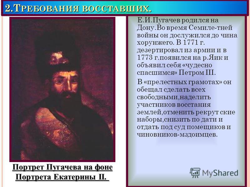 2. Т РЕБОВАНИЯ ВОССТАВШИХ. Е.И.Пугачев родился на Дону.Во время Семиле-тней войны он дослужился до чина хорунжего. В 1771 г. дезертировал из армии и в 1773 г.появился на р.Яик и объявил себя «чудесно спасшимся» Петром III. В «прелестных грамотах» он