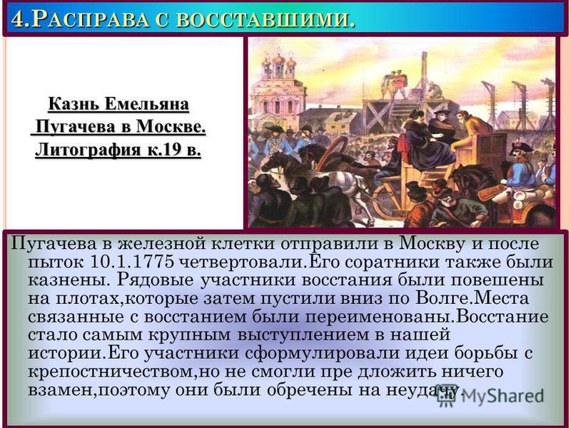 4. Р АСПРАВА С ВОССТАВШИМИ. Пугачева в железной клетки отправили в Москву и после пыток 10.1.1775 четвертовали.Его соратники также были казнены. Рядовые участники восстания были повешены на плотах,которые затем пустили вниз по Волге.Места связанные с