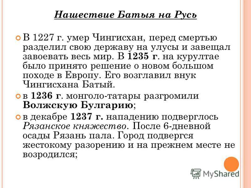 Нашествие Батыя на Русь В 1227 г. умер Чингисхан, перед смертью разделил свою державу на улусы и завещал завоевать весь мир. В 1235 г. на курултае было принято решение о новом большом походе в Европу. Его возглавил внук Чингисхана Батый. в 1236 г. м