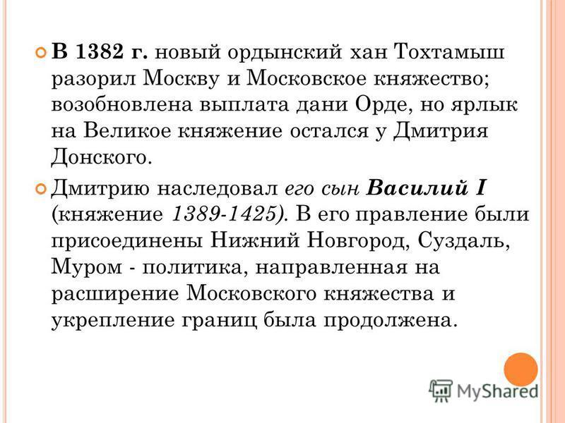 В 1382 г. новый ордынский хан Тохтамыш разорил Москву и Московское княжество; возобновлена выплата дани Орде, но ярлык на Великое княжение остался у Дмитрия Донского. Дмитрию наследовал его сын Василий I (княжение 1389-1425). В его правление были при