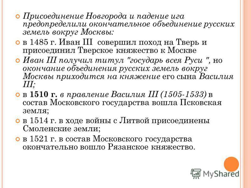 Присоединение Новгорода и падение ига предопределили окончательное объединение русских земель вокруг Москвы: в 1485 г. Иван III совершил поход на Тверь и присоединил Тверское княжество к Москве Иван III получил титул