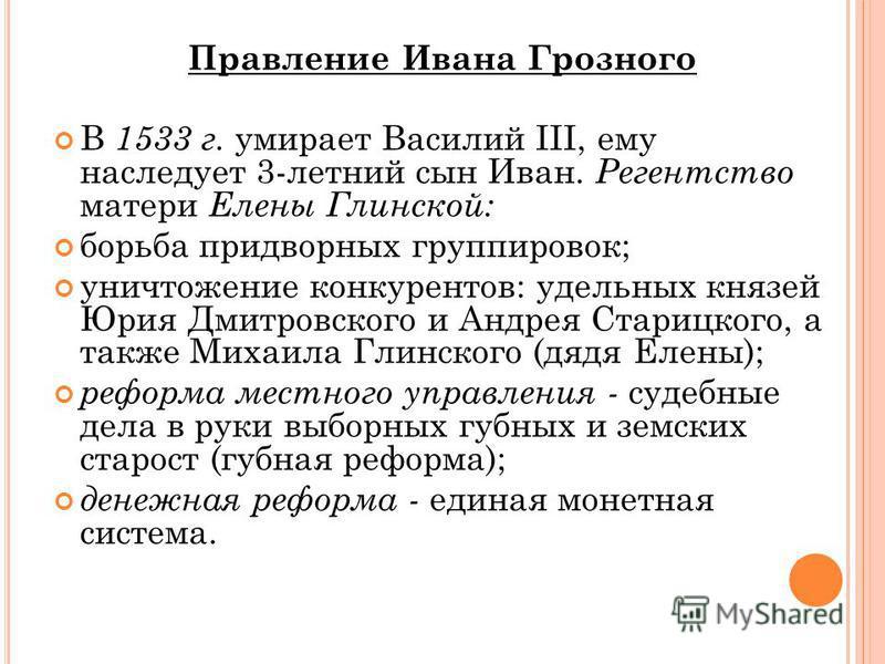 Правление Ивана Грозного В 1533 г. умирает Василий III, ему наследует 3-летний сын Иван. Регентство матери Елены Глинской: борьба придворных группировок; уничтожение конкурентов: удельных князей Юрия Дмитровского и Андрея Старицкого, а также Михаила