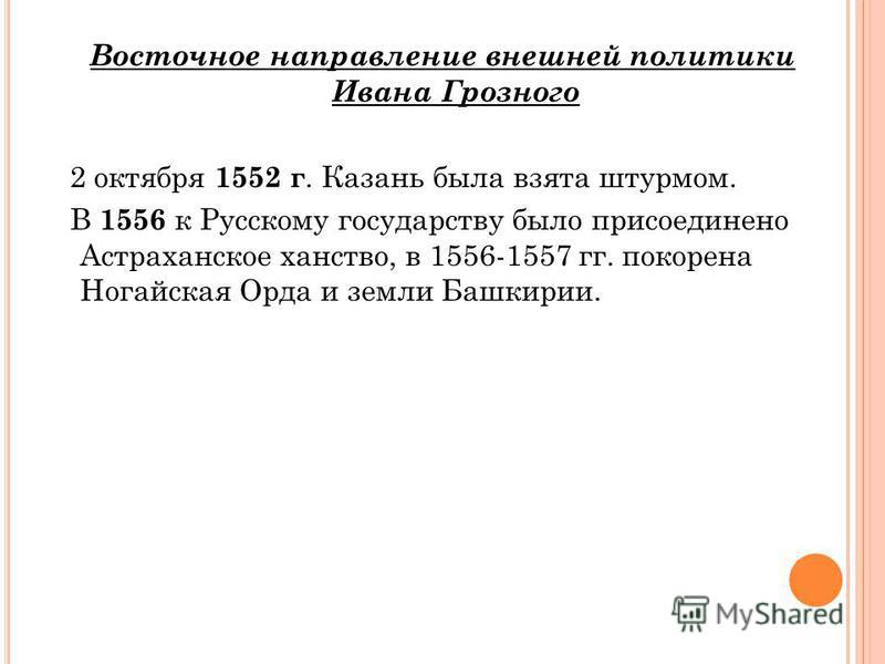 Восточное направление внешней политики Ивана Грозного 2 октября 1552 г. Казань была взята штурмом. В 1556 к Русскому государству было присоединено Астраханское ханство, в 1556-1557 гг. покорена Ногайская Орда и земли Башкирии.