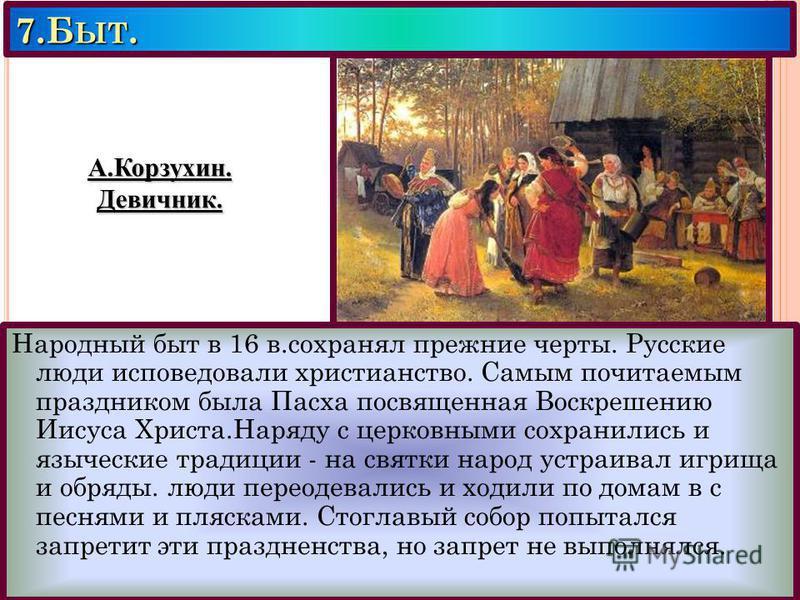 7. Б ЫТ. Народный быт в 16 в.сохранял прежние черты. Русские люди исповедовали христианство. Самым почитаемым праздником была Пасха посвященная Воскрешению Иисуса Христа.Наряду с церковными сохранились и языческие традиции - на святки народ устраивал