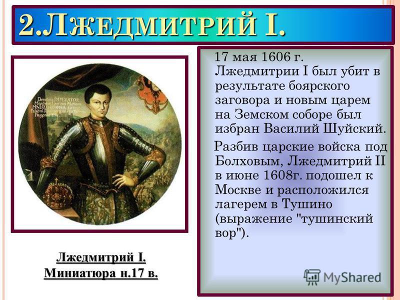 2. Л ЖЕДМИТРИЙ I. 17 мая 1606 г. Лжедмитрии I был убит в результате боярского заговора и новым царем на Земском соборе был избран Василий Шуйский. Разбив царские войска под Болховым, Лжедмитрий II в июне 1608 г. подошел к Москве и расположился лагере