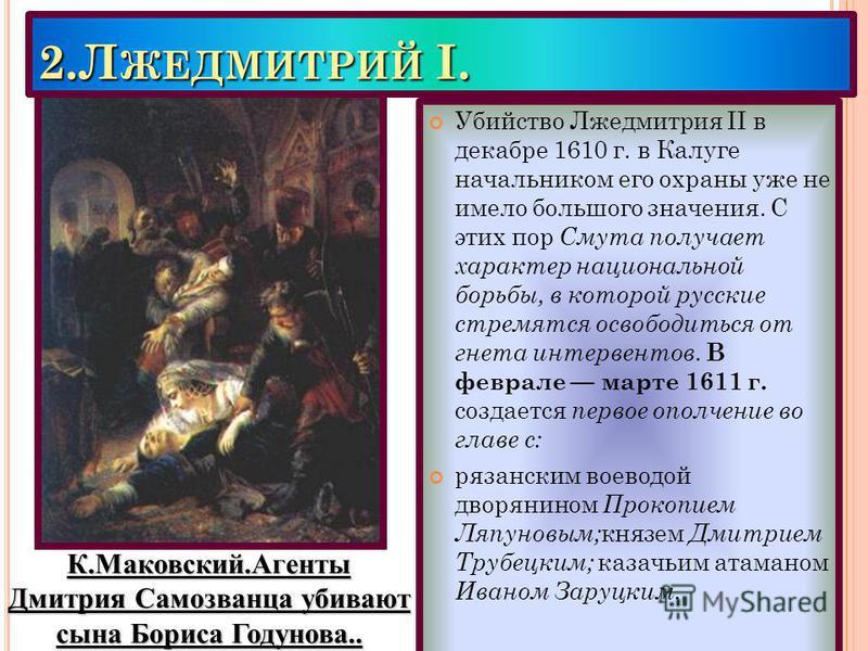 2. Л ЖЕДМИТРИЙ I. Убийство Лжедмитрия II в декабре 1610 г. в Калуге начальником его охраны уже не имело большого значения. С этих пор Смута получает характер национальной борьбы, в которой русские стремятся освободиться от гнета интервентов. В февра