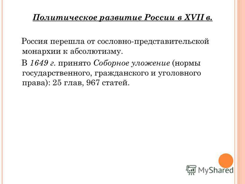 Политическое развитие России в XVII в. Россия перешла от сословно-представительской монархии к абсолютизму. В 1649 г. принято Соборное уложение (нормы государственного, гражданского и уголовного права): 25 глав, 967 статей.