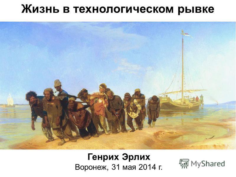 Жизнь в технологическом рывке Генрих Эрлих Воронеж, 31 мая 2014 г.