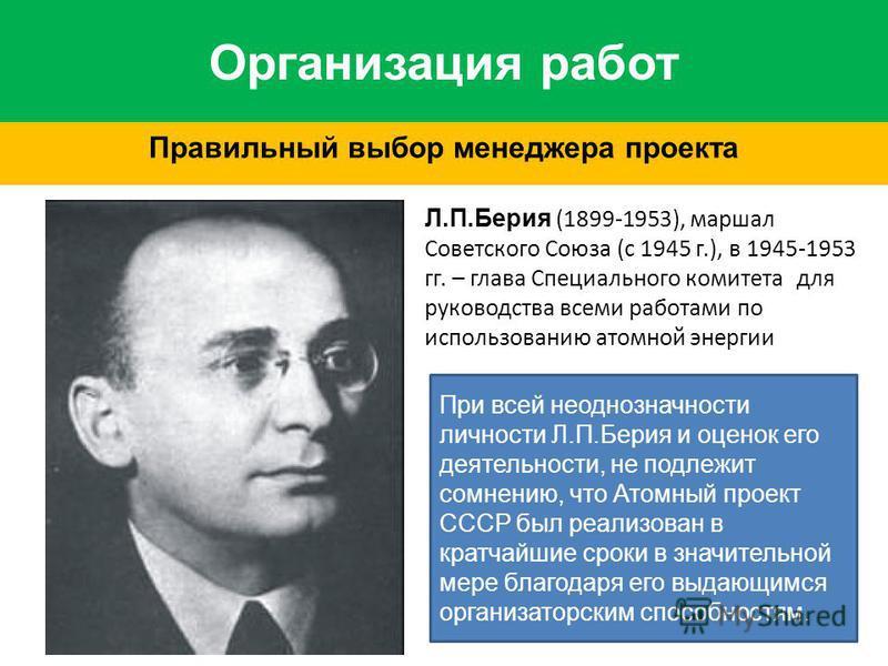 Организация работ Правильный выбор менеджера проекта Л.П.Берия (1899-1953), маршал Советского Союза (с 1945 г.), в 1945-1953 гг. – глава Специального комитета для руководства всеми работами по использованию атомной энергии При всей неоднозначности ли