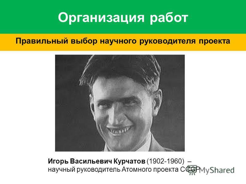 Организация работ Правильный выбор научного руководителя проекта Игорь Васильевич Курчатов (1902-1960) – научный руководитель Атомного проекта СССР