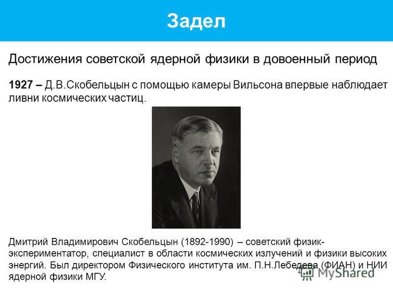 Задел Достижения советской ядерной физики в довоенный период 1927 – Д.В.Скобельцын с помощью камеры Вильсона впервые наблюдает ливни космических частиц. Дмитрий Владимирович Скобельцын (1892-1990) – советский физик- экспериментатор, специалист в обла