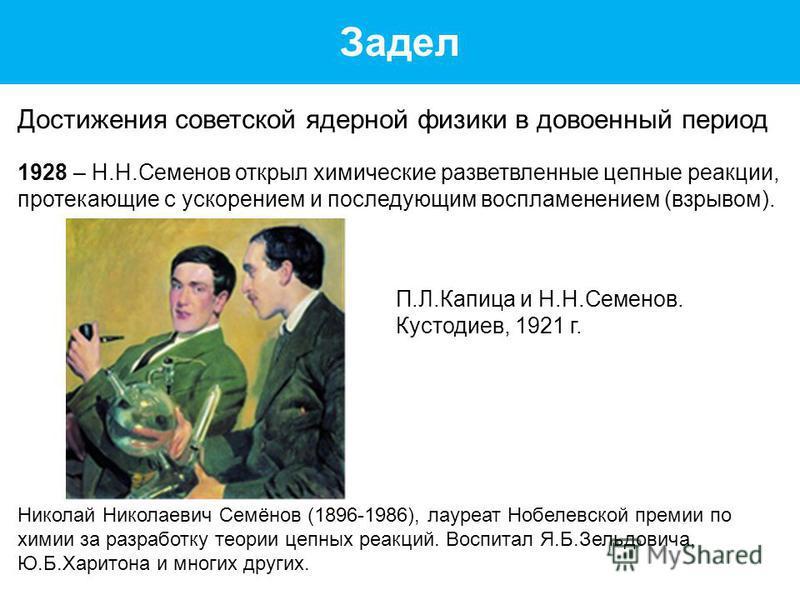 Задел Достижения советской ядерной физики в довоенный период 1928 – Н.Н.Семенов открыл химические разветвленные цепные реакции, протекающие с ускорением и последующим воспламенением (взрывом). Николай Николаевич Семёнов (1896-1986), лауреат Нобелевск
