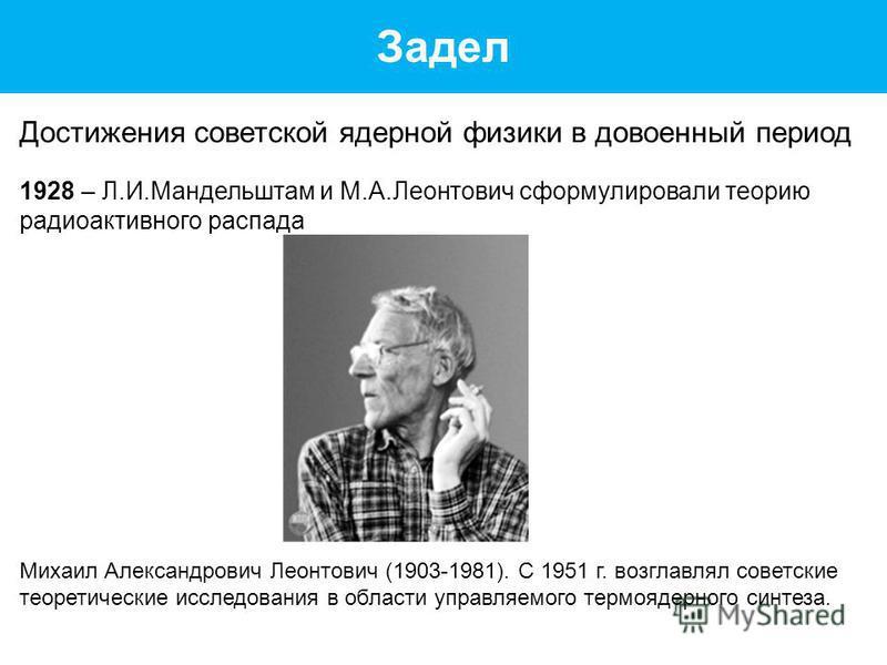 Задел Достижения советской ядерной физики в довоенный период 1928 – Л.И.Мандельштам и М.А.Леонтович сформулировали теорию радиоактивного распада Михаил Александрович Леонтович (1903-1981). С 1951 г. возглавлял советские теоретические исследования в о