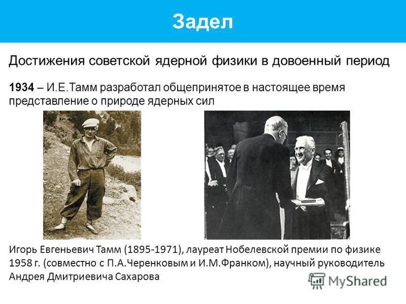 Задел Достижения советской ядерной физики в довоенный период 1934 – И.Е.Тамм разработал общепринятое в настоящее время представление о природе ядерных сил Игорь Евгеньевич Тамм (1895-1971), лауреат Нобелевской премии по физике 1958 г. (совместно с П.