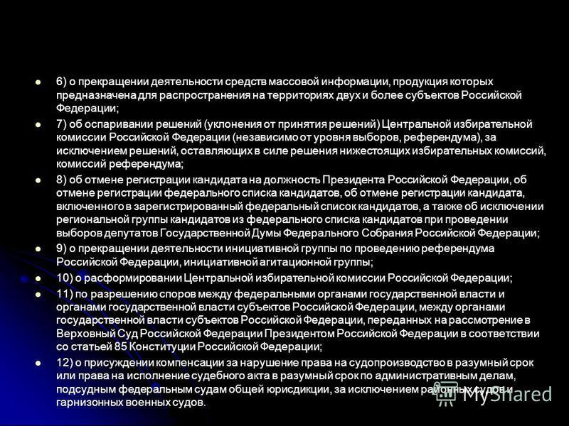 6) о прекращении деятельности средств массовой информации, продукция которых предназначена для распространения на территориях двух и более субъектов Российской Федерации; 7) об оспаривании решений (уклонения от принятия решений) Центральной избирател