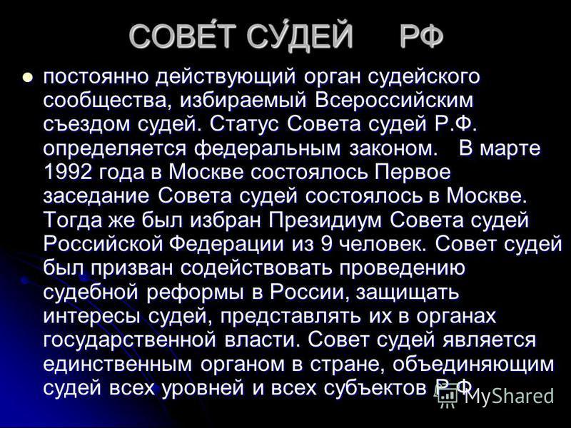 СОВЕ́Т СУ́ДЕЙ РФ постоянно действующий орган судейского сообщества, избираемый Всероссийским съездом судей. Статус Совета судей Р.Ф. определяется федеральным законом. В марте 1992 года в Москве состоялось Первое заседание Совета судей состоялось в Мо