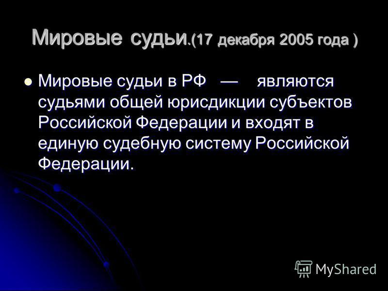 Мировые судьи.(17 декабря 2005 года ) Мировые судьи в РФ являются судьями общей юрисдикции субъектов Российской Федерации и входят в единую судебную систему Российской Федерации. Мировые судьи в РФ являются судьями общей юрисдикции субъектов Российск