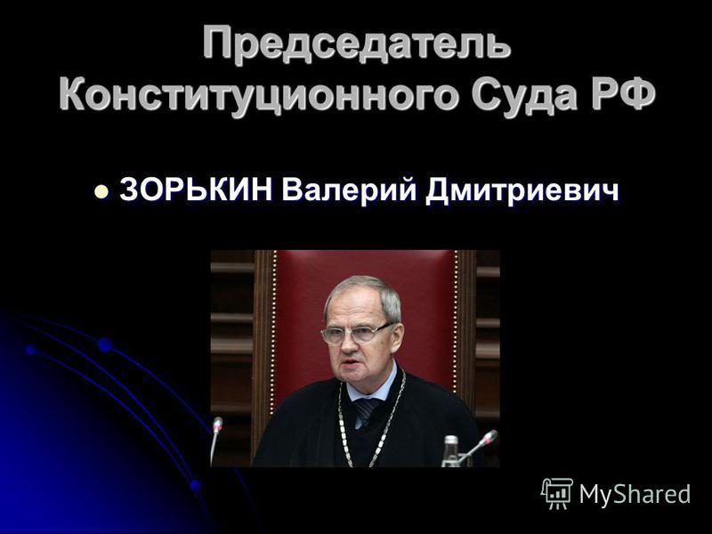 Председатель Конституционного Суда РФ ЗОРЬКИН Валерий Дмитриевич ЗОРЬКИН Валерий Дмитриевич