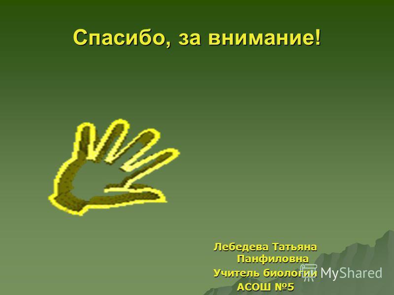 Спасибо, за внимание! Лебедева Татьяна Панфиловна Учитель биологии АСОШ 5