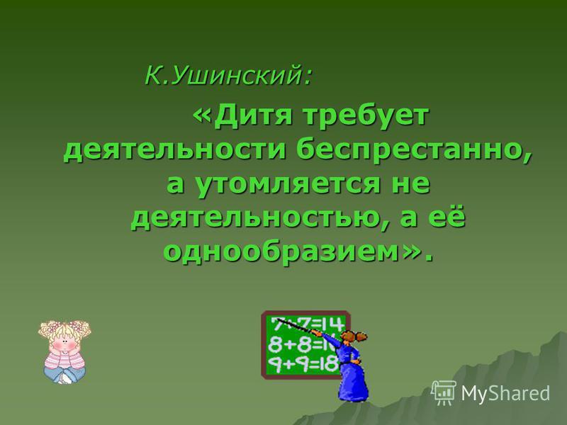 К.Ушинский: К.Ушинский: «Дитя требует деятельности беспрестанно, а утомляется не деятельностью, а её однообразием». «Дитя требует деятельности беспрестанно, а утомляется не деятельностью, а её однообразием».