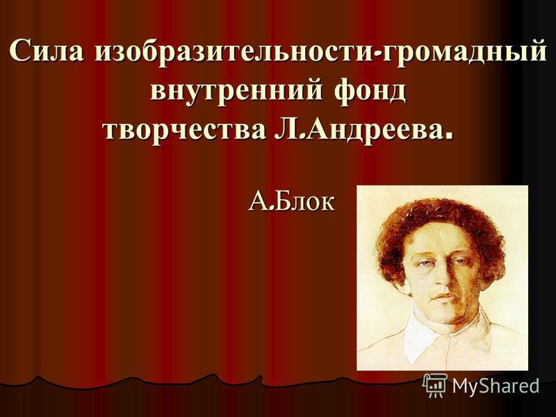Сила изобразительности - громадный внутренний фонд творчества Л. Андреева. А. Блок