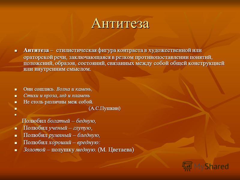 Антитеза Антитеза – стилистическая фигура контраста в художественной или ораторской речи, заключающаяся в резком противопоставлении понятий, положений, образов, состояний, связанных между собой общей конструкцией или внутренним смыслом. Антитеза – ст