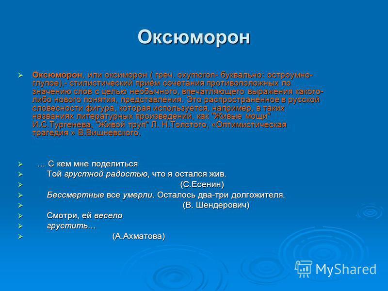 Оксюморон Оксюморон, или оксиморон ( греч. oxymoron- буквально: остроумно- глупое),- стилистический приём сочетания противоположных по значению слов с целью необычного, впечатляющего выражения какого- либо нового понятия, представления. Это распростр
