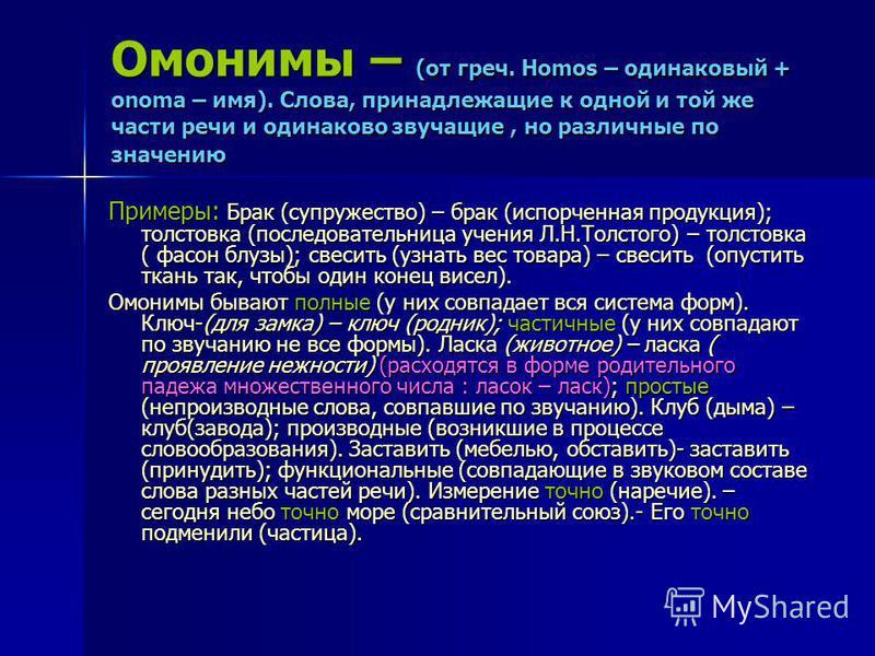 Омонимы – (от греч. Homos – одинаковый + onоma – имя). Слова, принадлежащие к одной и той же части речи и одинаково звучащие, но различные по значению Примеры: Брак (супружество) – брак (испорченная продукция); толстовка (последовательница учения Л.Н