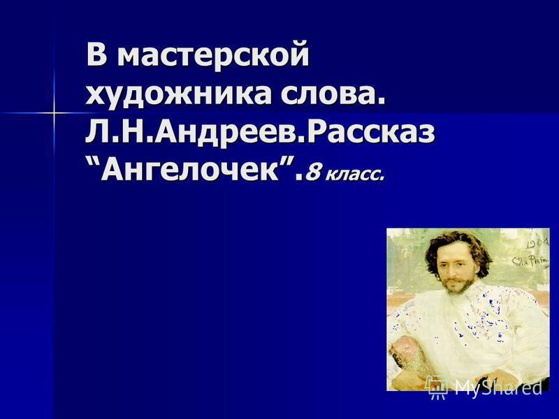 В мастерской художника слова. Л.Н.Андреев.Рассказ Ангелочек. 8 класс.
