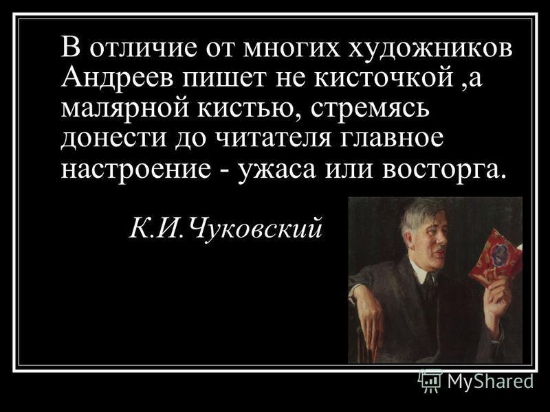 В отличие от многих художников Андреев пишет не кисточкой,а малярной кистью, стремясь донести до читателя главное настроение - ужаса или восторга. К.И.Чуковский