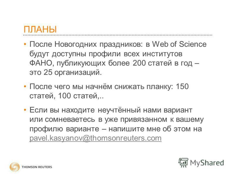 ПЛАНЫ После Новогодних праздников: в Web of Science будут доступны профили всех институтов ФАНО, публикующих более 200 статей в год – это 25 организаций. После чего мы начнём снижать планку: 150 статей, 100 статей,.. Если вы находите неучтённый нами