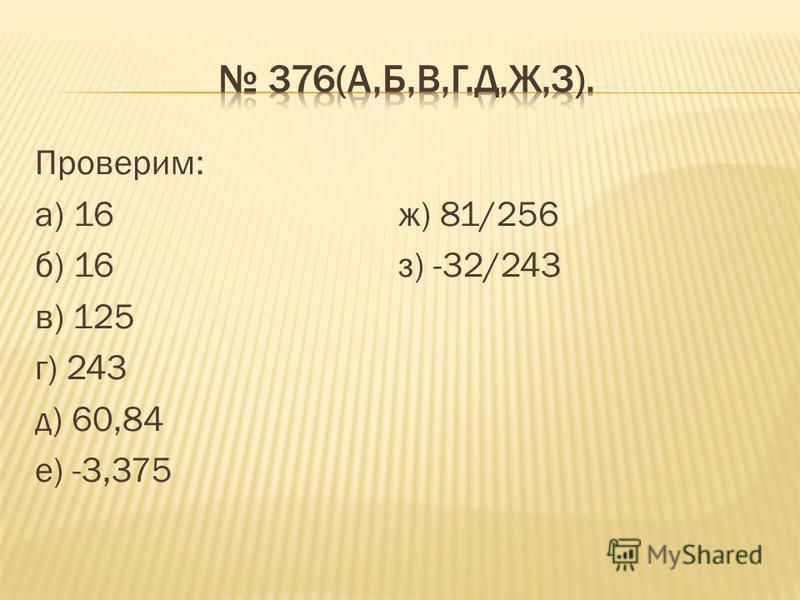 Проверим: а) 16 ж) 81/256 б) 16 з) -32/243 в) 125 г) 243 д) 60,84 е) -3,375