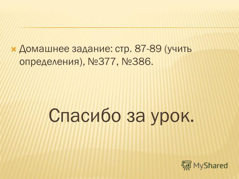 Домашнее задание: стр. 87-89 (учить определения), 377, 386. Спасибо за урок.
