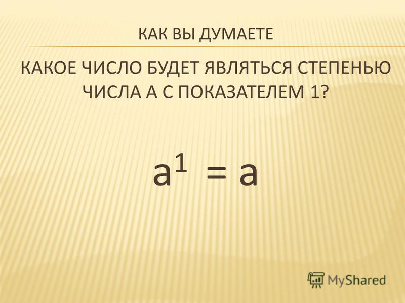КАК ВЫ ДУМАЕТЕ КАКОЕ ЧИСЛО БУДЕТ ЯВЛЯТЬСЯ СТЕПЕНЬЮ ЧИСЛА А С ПОКАЗАТЕЛЕМ 1? а 1 = а