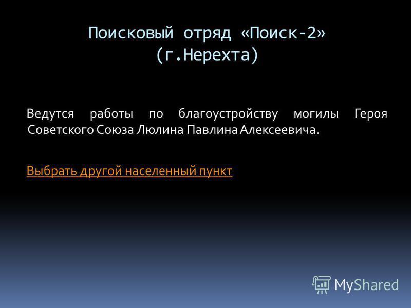 Поисковый отряд «Поиск-2» (г.Нерехта) Ведутся работы по благоустройству могилы Героя Советского Союза Люлина Павлина Алексеевича. Выбрать другой населенный пункт