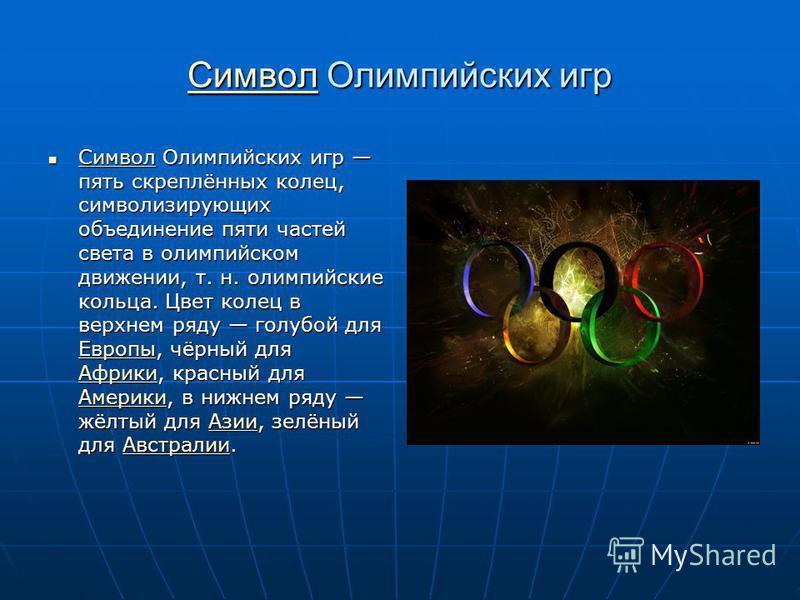 Символ Символ Олимпийских игр Символ Символ Олимпийских игр пять скреплённых колец, символизирующих объединение пяти частей света в олимпийском движении, т. н. олимпийские кольца. Цвет колец в верхнем ряду голубой для Европы, чёрный для Африки, красн