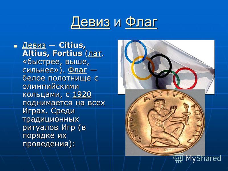 Девиз Девиз и Флаг Флаг Девиз Флаг Девиз Citius, Altius, Fortius (лат. «быстрее, выше, сильнее»). Флаг белое полотнище с олимпийскими кольцами, с 1920 поднимается на всех Играх. Среди традиционных ритуалов Игр (в порядке их проведения): Девиз Citius,