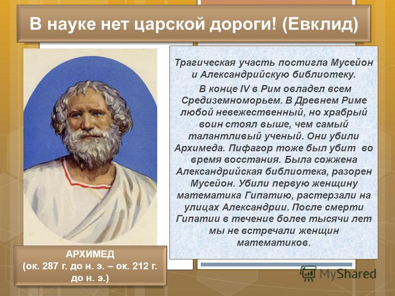 В науке нет царской дороги! (Евклид) Трагическая участь постигла Мусейон и Александрийскую библиотеку. В конце IV в Рим овладел всем Средиземноморьем. В Древнем Риме любой невежественный, но храбрый воин стоял выше, чем самый талантливый ученый. Они