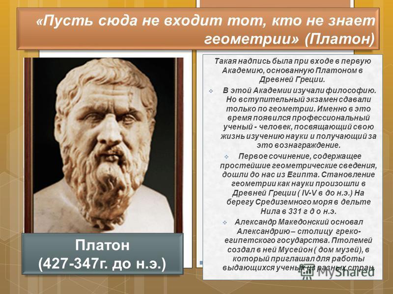 Такая надпись была при входе в первую Академию, основанную Платоном в Древней Греции. В этой Академии изучали философию. Но вступительный экзамен сдавали только по геометрии. Именно в это время появился профессиональный ученый - человек, посвящающий