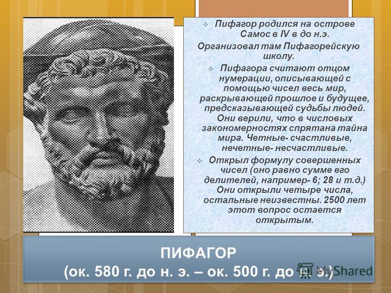 ПИФАГОР (ок. 580 г. до н. э. – ок. 500 г. до н. э.) Пифагор родился на острове Самос в IV в до н.э. Организовал там Пифагорейскую школу. Пифагора считают отцом нумерации, описывающей с помощью чисел весь мир, раскрывающей прошлое и будущее, предсказы
